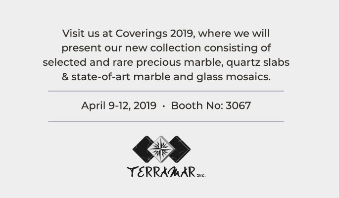 Visit us at Coverings 2019, where we will present our new collection consisting of selected and rare precious marble, quartz slabs & state-of-art marble and glass mosaics.<br />April 9-12, 2019  •  Booth No: 3067